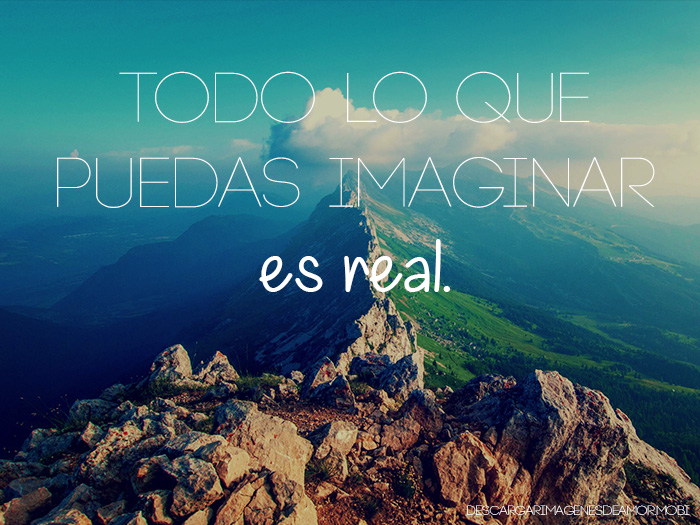 Todo lo que has imaginado, se hará realidad