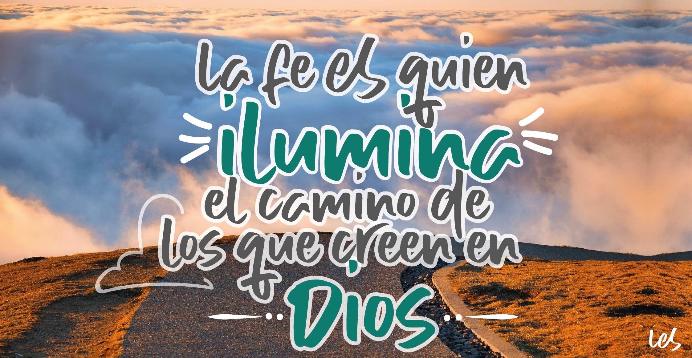 La fe es quien ilumina el camino de los que creen en Dios